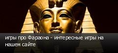 игры про Фараона - интересные игры на нашем сайте