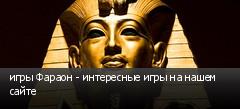 игры Фараон - интересные игры на нашем сайте