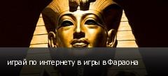 играй по интернету в игры в Фараона