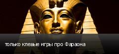 только клевые игры про Фараона
