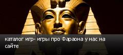 каталог игр- игры про Фараона у нас на сайте