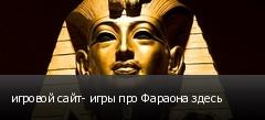 игровой сайт- игры про Фараона здесь