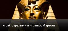 играй с друзьями в игры про Фараона