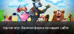 портал игр- Веселая ферма на нашем сайте