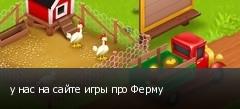 у нас на сайте игры про Ферму
