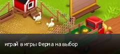 играй в игры Ферма на выбор