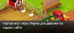 портал игр- игры Ферма для девочек на нашем сайте