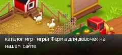 каталог игр- игры Ферма для девочек на нашем сайте