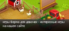 игры Ферма для девочек - интересные игры на нашем сайте