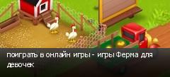 поиграть в онлайн игры - игры Ферма для девочек