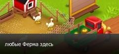 любые Ферма здесь