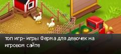 топ игр- игры Ферма для девочек на игровом сайте