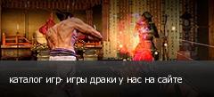 каталог игр- игры драки у нас на сайте