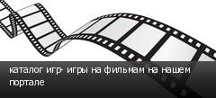 каталог игр- игры на фильмам на нашем портале