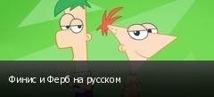 Финис и Ферб на русском