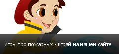 игры про пожарных - играй на нашем сайте