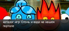 каталог игр- Огонь и вода на нашем портале