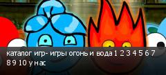 каталог игр- игры огонь и вода 1 2 3 4 5 6 7 8 9 10 у нас