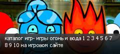 каталог игр- игры огонь и вода 1 2 3 4 5 6 7 8 9 10 на игровом сайте