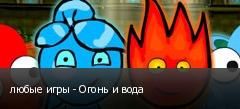 любые игры - Огонь и вода