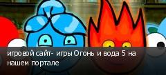 игровой сайт- игры Огонь и вода 5 на нашем портале