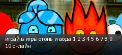 играй в игры огонь и вода 1 2 3 4 5 6 7 8 9 10 онлайн