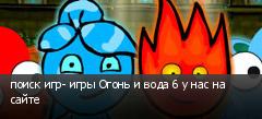 поиск игр- игры Огонь и вода 6 у нас на сайте
