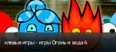клевые игры - игры Огонь и вода 6