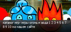 каталог игр- игры огонь и вода 1 2 3 4 5 6 7 8 9 10 на нашем сайте