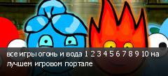 все игры огонь и вода 1 2 3 4 5 6 7 8 9 10 на лучшем игровом портале