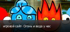 игровой сайт- Огонь и вода у нас