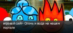 игровой сайт- Огонь и вода на нашем портале