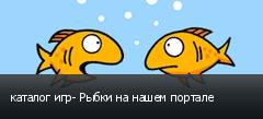 каталог игр- Рыбки на нашем портале