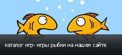 каталог игр- игры рыбки на нашем сайте