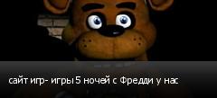 сайт игр- игры 5 ночей с Фредди у нас