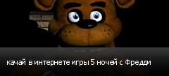 качай в интернете игры 5 ночей с Фредди