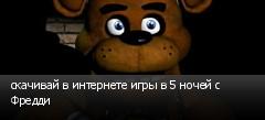 скачивай в интернете игры в 5 ночей с Фредди