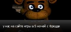 у нас на сайте игры в 5 ночей с Фредди