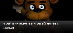 играй в интернете в игры в 5 ночей с Фредди