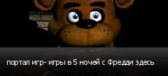 портал игр- игры в 5 ночей с Фредди здесь