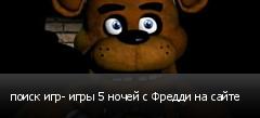 поиск игр- игры 5 ночей с Фредди на сайте