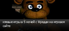 клевые игры в 5 ночей с Фредди на игровом сайте