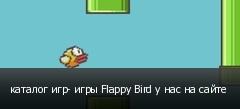 каталог игр- игры Flappy Bird у нас на сайте