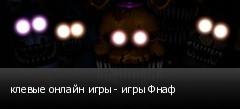 клевые онлайн игры - игры Фнаф