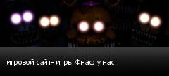 игровой сайт- игры Фнаф у нас