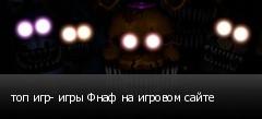 топ игр- игры Фнаф на игровом сайте