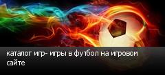 каталог игр- игры в футбол на игровом сайте