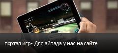 портал игр- Для айпада у нас на сайте