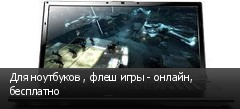 Для ноутбуков , флеш игры - онлайн, бесплатно