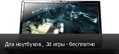 Для ноутбуков , 3d игры - бесплатно